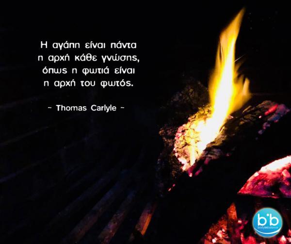 Η αγάπη είναι πάντα η αρχή κάθε γνώσης, όπως η φωτιά είναι η αρχή του φωτός. Τόμας Καρλάιλ