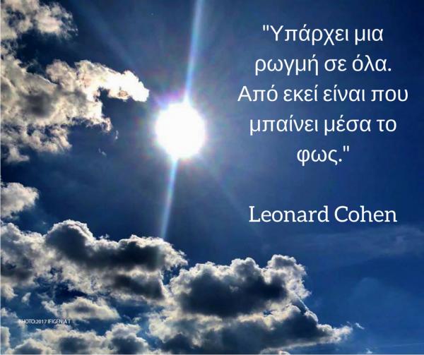 Υπάρχει μια ρωγμή σε όλα. Από εκεί είναι που μπαίνει μέσα το φως. Leonard Cohen