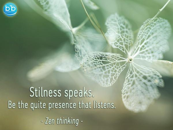 Stilness speaks, be the quite presence that listens - Zen Thinking